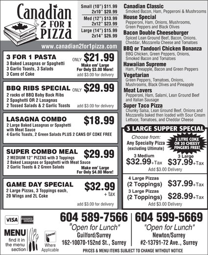 """Canadian 2 for 1 Pizza (604-589-7566) - Display Ad - #2-13791-72 Ave., Surrey Where Applicable PRICES & MENU ITEMS SUBJECT TO CHANGE WITHOUT NOTICE Small (10 ) $11.99 Canadian Classic Smoked Bacon, Ham, Pepperoni & Mushrooms 2x10  $20.99 House Special Med (12 ) $13.99 Pepperoni, Ham, Onions, Mushrooms, 2x12  $23.99 Green Peppers and Black Olives Large (14 ) $15.99 Bacon Double Cheeseburger 2x14  $26.99 Spiced Lean Ground Beef, Bacon, Onions, Cheddar, Mozzarella Cheese and Tomatoes www.canadian2for1pizza.com BBQ or Tandoori Chicken Bonanza BBQ Chicken, Green Peppers, Onions, 3 FOR 1 PASTA For Only $3.00 More! 3 Cans of Coke add $3.00 for delivery Vegetarian Green Peppers, Tomatoes, Onions, Mushrooms, Black Olives and Pineapple BBQ RIBS SPECIAL ONLY $29.99 Meat Lovers 2 racks of BBQ Baby Back Ribs Pepperoni, Ham, Salami, Lean Ground Beef and Italian Sausage 2 Spaghetti OR 2 Lasagnas 2 Tossed Salads & 2 Garlic Toasts add $3.00 for delivery Super Taco Pizza Chunky Salsa, Lean Ground Beef, Onions and Mozzarella baked then loaded with Sour Cream Lettuce, Tomatoes, and Cheddar Cheese LASAGNA COMBO $18.99 2 Large Baked Lasagnas or Spaghetti 3 LARGE SUPPER SPECIAL with Meat Sauce 4 Garlic Toasts, 2 Green Salads PLUS 2 CANS OF COKE FREE Choose from: Any Specialty Pizza OR 20 CHEESY FINGERS FREE! (excluding Ultimate) SUPER COMBO MEAL 3 Medium $29.99 3 Large 2 LITRE COKE 2 MEDIUM 12  PIZZAS with 3 Toppings 2 Baked Lasagnas or Spaghetti with Meat Sauce $32.99 +Tax $37.99 2 Garlic Toasts & 2 Green Salads Make em  Large Add $3.00 Delivery For Only $4.00 More! 4 Large Pizzas (2 Toppings) $37.99 +Tax GAME DAY SPECIAL $32.99 2 Large Pizzas, 3 Toppings each, 3 Large Pizzas + tax 20 Wings and 2L Coke $28.99 +Tax +Tax (2 Toppings) add $3.00 for delivery Add $3.00 Delivery 604 589-7566604 599-5669 """"Open for Lunch"""" Guilford/Surrey Newton/Surrey 162-10070-152nd St., Surrey Smoked Bacon and Tomatoes ONLY $21.99 3 Baked Lasagnas or Spaghetti Hawaiian Supreme Make em  Large 3 Garlic Toasts, 3"""