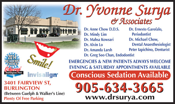 Surya Yvonne Dr (905-634-3665) - Annonce illustrée======= - (Between Guelph & Walker's Line) www.drsurya.com Plenty Of Free Parking Dr. Ernesto Garofalo, Periodontist Dr. Mindy Lim Dr. Michael Chow, Dr. Mahsa Kowsari Dental Anaesthesiologist Dr. Alvin Lo Peter Iapichino, Denturist Dr. Amanda Larsh Dr. Greg Soo Chan, Endodontist 2014 EMERGENCIES & NEW PATIENTS ALWAYS WELCOME EVENING & SATURDAY APPOINTMENTS AVAILABLE Gldprqg Dr. Anne Chow D.D.S. Conscious Sedation Available 3401 FAIRVIEW ST, BURLINGTON 905-634-3665