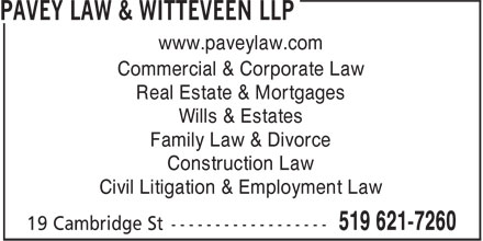 Pavey Law & Witteveen LLP (519-621-7260) - Display Ad - Commercial & Corporate Law www.paveylaw.com Real Estate & Mortgages Wills & Estates Family Law & Divorce Construction Law Civil Litigation & Employment Law