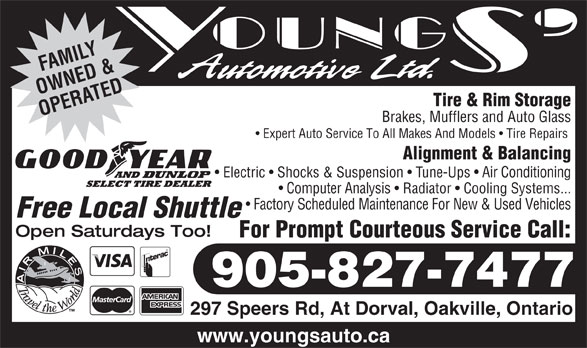 Youngs' Automotive Ltd (905-827-7477) - Annonce illustrée======= - LY OWNED &ATED Tire & Rim Storage OPER Brakes, Mufflers and Auto Glass Expert Auto Service To All Makes And Models   Tire Repairs Alignment & Balancing Electric   Shocks & Suspension   Tune-Ups   Air Conditioning Computer Analysis   Radiator   Cooling Systems... Factory Scheduled Maintenance For New & Used Vehicles Free Local Shuttle Open Saturdays Too! For Prompt Courteous Service Call: 905-827-7477 297 Speers Rd, At Dorval, Oakville, Ontario www.youngsauto.ca AMIF