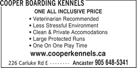 Cooper Boarding Kennels (905-648-5341) - Annonce illustrée======= - ONE ALL INCLUSIVE PRICE • Veterinarian Recommended • Less Stressful Environment • Clean & Private Accomodations • Large Protected Runs • One On One Play Time www.cooperkennels.ca
