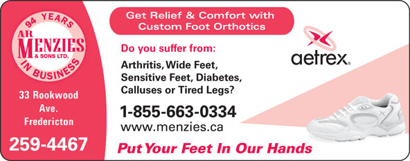 A R Menzies & Sons Ltd (506-458-8988) - Annonce illustrée======= - Get Relief & Comfort with Custom Foot Orthotics Do you suffer from: Arthritis, Wide Feet, Sensitive Feet, Diabetes, Calluses or Tired Legs? 33 Rookwood Ave. 1-855-663-0334 Fredericton www.menzies.ca 259-4467 Put Your Feet In Our Hands