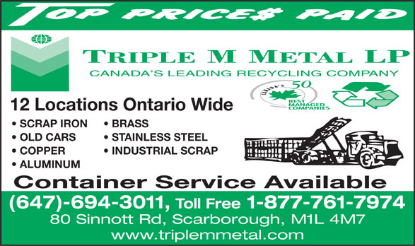 Triple M Metal (416-759-4167) - Display Ad - Toll Free 1-877-761-7974 80 Sinnott Rd, Scarborough, M1L 4M7 www.triplemmetal.com 12 Locations Ontario Wide SCRAP IRON BRASS OLD CARS STAINLESS STEEL COPPER           INDUSTRIAL SCRAP ALUMINUM Container Service Available (647)-694-3011,