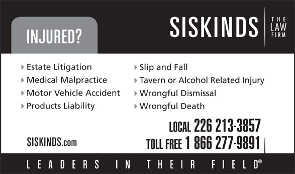 Siskinds LLP (519-672-2121) - Annonce illustrée======= - Estate Litigation Slip and Fall Medical Malpractice Tavern or Alcohol Related Injury Motor Vehicle Accident Wrongful Dismissal Products Liability Wrongful Death LOCAL 226 213-3857 TOLL FREE 1 866 277-9891
