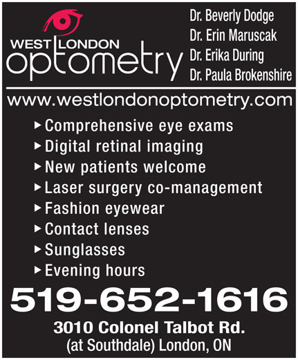 West London Optometry (519-652-1616) - Display Ad - 3010 Colonel Talbot Rd. (at Southdale) London, ON Dr. Beverly Dodge Dr. Erin Maruscak Dr. Erika During Dr. Paula Brokenshire Comprehensive eye exams Digital retinal imaging New patients welcome Laser surgery co-management Fashion eyewear Contact lenses Sunglasses Evening hours