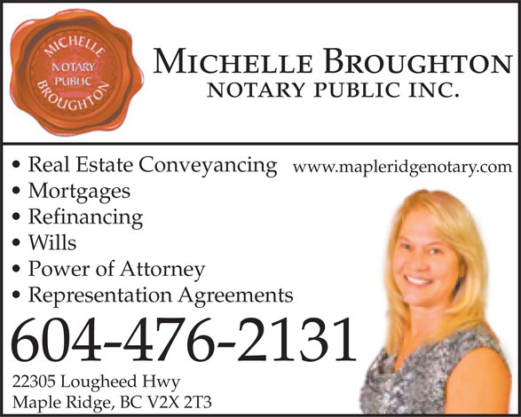 Broughton Michelle (604-476-2131) - Display Ad - Michelle Broughton notary public inc. Real Estate Conveyancing www.mapleridgenotary.com Mortgages Refinancing Wills Power of Attorney Representation Agreements 604-476-2131 22305 Lougheed Hwy Maple Ridge, BC V2X 2T3