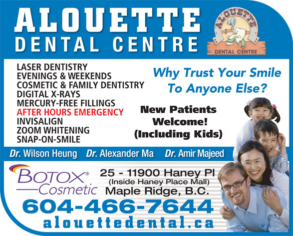 Alouette Dental Centre (604-467-6333) - Annonce illustrée======= - ALOUETTE Why Trust Your Smile EVENINGS & WEEKENDS COSMETIC & FAMILY DENTISTRY To Anyone Else? DIGITAL X-RAYS MERCURY-FREE FILLINGS New Patients AFTER HOURS EMERGENCY INVISALIGN Welcome! ZOOM WHITENING (Including Kids) SNAP-ON-SMILE Dr . Wilson Heung Dr . Alexander Ma Dr . Amir Majeed 25 - 11900 Haney Pl (Inside Haney Place Mall) Maple Ridge, B.C. 604-466-7644 alouettedental.ca DENTAL CENTRE LASER DENTISTRY