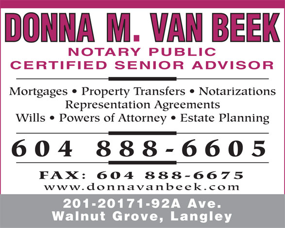 Van Beek Donna M (604-888-6605) - Display Ad - NOTARY PUBLIC CERTIFIED SENIOR ADVISOR Mortgages   Property Transfers   Notarizations Representation Agreements Wills   Powers of Attorney   Estate Planning 604 888-6605 FAX: 604 888-6675 www.donnavanbeek.com 201-20171-92A Ave. Walnut Grove, Langley