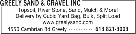Greely Sand & Gravel Inc (613-821-3003) - Display Ad - Delivery by Cubic Yard Bag, Bulk, Split Load www.greelysand.com Topsoil, River Stone, Sand, Mulch & More!