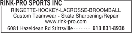 Rink Pro Sports Inc (613-831-8936) - Annonce illustrée======= - Custom Teamwear - Skate Sharpening/Repair www.rink-pro.com RINGETTE-HOCKEY-LACROSSE-BROOMBALL www.rink-pro.com RINGETTE-HOCKEY-LACROSSE-BROOMBALL Custom Teamwear - Skate Sharpening/Repair