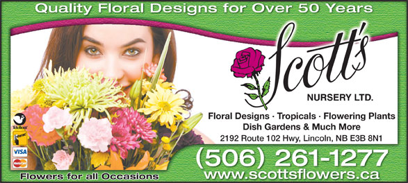 Scott's Nursery Ltd (506-458-9208) - Annonce illustrée======= - Quality Floral Designs for Over 50 Years Over 50 Yearsigns for Floral Designs · Tropicals · Flowering Plantssigns · Tropicals · Flowering PlantsFloral De Dish Gardens & Much MoreDish Gardens & Much More 2192 Route 102 Hwy, Lincoln, NB E3B 8N1 Route 102 Hwy, Lincoln, NB E3B 8N12192 506 261-1277650 2611277- www.scottsflowers.ca Flowers for all Occasions
