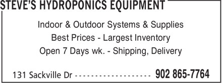 Steve's Hydroponics Equipment (902-865-7764) - Annonce illustrée======= - Indoor & Outdoor Systems & Supplies Best Prices - Largest Inventory Open 7 Days wk. - Shipping, Delivery Indoor & Outdoor Systems & Supplies Best Prices - Largest Inventory Open 7 Days wk. - Shipping, Delivery