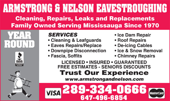 Armstrong & Nelson Eavestroughing (416-239-4033) - Annonce illustrée======= - Fascia, Soffits Chimney Repairs LICENSED   INSURED   GUARANTEED FREE ESTIMATES - SENIORS DISCOUNTS Trust Our Experience www.armstrongandnelson.com 289-334-0666 647-496-6854 ARMSTRONG & NELSON EAVESTROUGHING Cleaning, Repairs, Leaks and Replacements Family Owned Serving Mississauga Since 1970 SERVICES Ice Dam Repair YEAR Cleaning & Leafguards Roof Repairs Eaves Repairs/Replace De-icing Cables ROUND Downpipe Disconnection Ice & Snow Removal