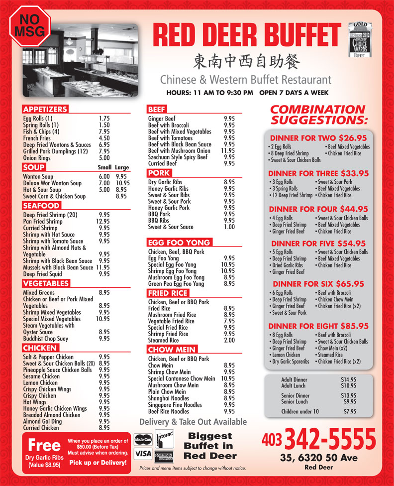 Red Deer Buffet Restaurant (403-342-5555) - Display Ad - NO MSG 20102012 HOURS: 11 AM TO 9:30 PM   OPEN 7 DAYS A WEEK APPETIZERS BEEF Egg Rolls (1) 1.75 Ginger Beef  9.95 Spring Rolls (1) 1.50 Beef with Broccoli  9.95 Beef with Mixed Vegetables  9.95 Fish & Chips (4)  7.95 Beef with Tomatoes  9.95 French Fries  4.50 DINNER FOR TWO $26.95 Beef with Black Bean Sauce  9.95 Deep Fried Wontons & Sauces  6.95 2 Egg Rolls Beef Mixed Vegetables Beef with Mushroom Onion  11.95 Grilled Pork Dumplings (12) 7.95 8 Deep Fried Shrimp Chicken Fried Rice Szechuan Style Spicy Beef  9.95 Onion Rings 5.00 Sweet & Sour Chicken Balls Curried Beef  9.95 Small  Large SOUP PORK DINNER FOR THREE $33.95 Wonton Soup  6.00  9.95 3 Egg Rolls Sweet & Sour Pork Dry Garlic Ribs  8.95 Deluxe Wor Wonton Soup  7.00  10.95 3 Spring Rolls Beef Mixed Vegetables Honey Garlic Ribs  9.95 Hot & Sour Soup  5.00 8.95 Sweet & Sour Ribs  9.95 12 Deep Fried Shrimp  Chicken Fried Rice Sweet Corn & Chicken Soup  8.95 Sweet & Sour Pork  9.95 SEAFOOD Honey Garlic Pork  9.95 DINNER FOR FOUR $44.95 BBQ Pork  9.95 Deep Fried Shrimp (20)  9.95 4 Egg Rolls Sweet & Sour Chicken Balls BBQ Ribs  9.95 Pan Fried Shrimp  12.95 Deep Fried Shrimp Beef Mixed Vegetables Sweet & Sour Sauce 1.00 Curried Shrimp  9.95 Ginger Fried Beef Chicken Fried Rice Shrimp with Hot Sauce  9.95 Shrimp with Tomato Sauce  9.95 EGG FOO YONG DINNER FOR FIVE $54.95 Shrimp with Almond Nuts & Chicken, Beef, BBQ Pork 5 Egg Rolls Sweet & Sour Chicken Balls Vegetable  9.95 Egg Foo Yong  9.95 Deep Fried Shrimp Beef Mixed Vegetables Shrimp with Black Bean Sauce  9.95 Special Egg Foo Yong  10.95 Dried Garlic Ribs Chicken Fried Rice Mussels with Black Bean Sauce  11.95 Shrimp Egg Foo Yong  10.95 Ginger Fried Beef Deep Fried Squid 9.95 Mushroom Egg Foo Yong  8.95 Green Pea Egg Foo Yong  8.95 VEGETABLES DINNER FOR SIX $65.95 Mixed Greens 8.95 6 Egg Rolls Beef with Broccoli FRIED RICE Chicken or Beef or Pork Mixed Deep Fried Shrimp Chicken Chow Mein Chicken, Beef or BBQ Pork Vegetables  8.95 Ginger Fried Beef Chicken Fried Rice (x2) Fried Rice  8.95 Shrimp Mixed Vegetables  9.95 Sweet & Sour Pork Mushroom Fried Rice  8.95 Special Mixed Vegetables  10.95 Vegetable Fried Rice  7.95 Steam Vegetables with DINNER FOR EIGHT $85.95 Special Fried Rice  9.95 Oyster Sauce  8.95 Shrimp Fried Rice  9.95 8 Egg Rolls Beef with Broccoli Buddhist Chop Suey  9.95 Steamed Rice  2.00 Deep Fried Shrimp Sweet & Sour Chicken Balls Ginger Fried Beef Chow Mein (x2) CHICKEN CHOW MEIN Lemon Chicken Steamed Rice Salt & Pepper Chicken  9.95 Chicken, Beef or BBQ Pork Dry Garlic Spareribs Chicken Fried Rice (x2) Sweet & Sour Chicken Balls (20) 8.95 Chow Mein  8.95 Pineapple Sauce Chicken Balls  9.95 Shrimp Chow Mein  9.95 Sesame Chicken  9.95 Special Cantonese Chow Mein  10.95 Lemon Chicken  9.95 Mushroom Chow Mein  8.95 Crispy Chicken Wings 9.95 Plain Chow Mein  8.95 Crispy Chicken 9.95 Shanghai Noodles  8.95 Hot Wings 9.95 Singapore Fine Noodles  9.95 Honey Garlic Chicken Wings  9.95 Beef Rice Noodles  9.95 Breaded Almond Chicken  9.95 Almond Gai Ding  9.95 Curried Chicken  8.95 Biggest Buffet in Red Deer Dry Garlic Ribs (Value $8.95) Red Deer