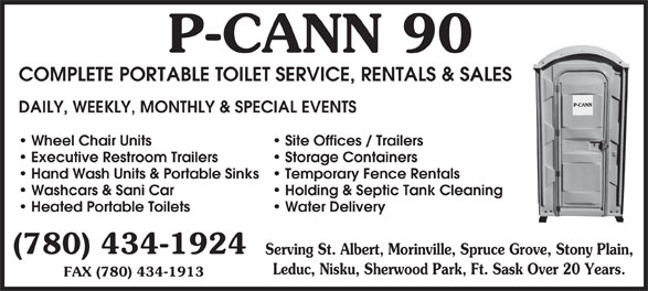 P-Cann 90 (780-434-1924) - Display Ad - 90P-CANN COMPLETE PORTABLE TOILET SERVICE, RENTALS & SALES DAILY, WEEKLY, MONTHLY & SPECIAL EVENTS Site Offices / Trailers Wheel Chair Units Storage Containers Executive Restroom Trailers Temporary Fence Rentals Hand Wash Units & Portable Sinks Holding & Septic Tank Cleaning Washcars & Sani Car Water Delivery Heated Portable Toilets (780) 434-1924 Serving St. Albert, Morinville, Spruce Grove, Stony Plain, Leduc, Nisku, Sherwood Park, Ft. Sask Over 20 Years. FAX (780) 434-1913