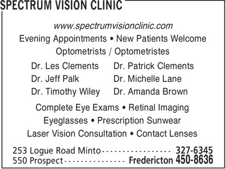 Spectrum Vision Clinic (506-450-8636) - Display Ad - www.spectrumvisionclinic.com Evening Appointments • New Patients Welcome Optometrists / Optometristes Dr. Les Clements Dr. Patrick Clements Dr. Jeff Palk Dr. Michelle Lane Dr. Timothy Wiley Dr. Amanda Brown Complete Eye Exams • Retinal Imaging Eyeglasses • Prescription Sunwear Laser Vision Consultation • Contact Lenses