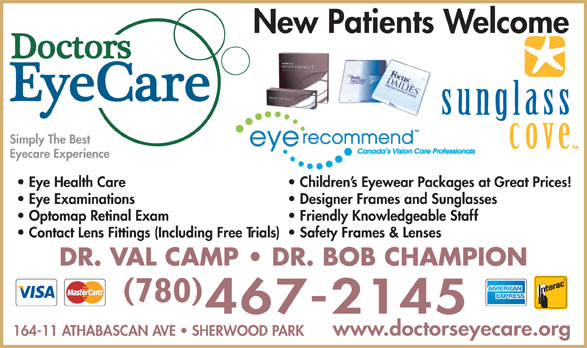 Doctors EyeCare (780-467-2145) - Display Ad - New Patients Welcome Simply The Best Eyecare Experience Children s Eyewear Packages at Great Prices!  Eye Health Care Designer Frames and Sunglasses  Eye Examinations Friendly Knowledgeable Staff  Optomap Retinal Exam Safety Frames & Lenses  Contact Lens Fittings (Including Free Trials) DR. VAL CAMP   DR. BOB CHAMPION 780 www.doctorseyecare.org 164-11 ATHABASCAN AVE   SHERWOOD PARK