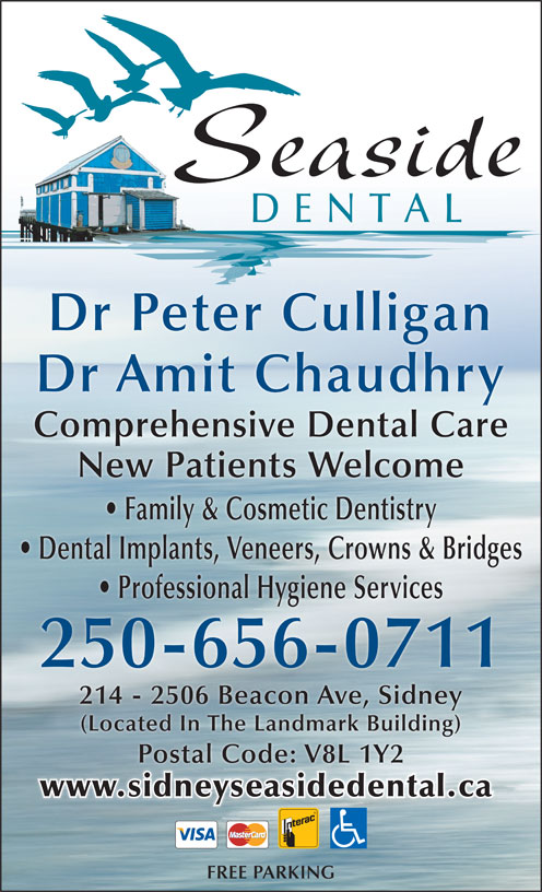Seaside Dental (250-656-0711) - Annonce illustrée======= - Seaside DENTAL Dr Peter Culligan Dr Amit Chaudhry Comprehensive Dental Care New Patients Welcome (Located In The Landmark Building) Postal Code: V8L 1Y2 www.sidneyseasidedental.ca FREE PARKING Family & Cosmetic Dentistry Dental Implants, Veneers, Crowns & Bridges Professional Hygiene Services 250-656-0711 214 - 2506 Beacon Ave, Sidney