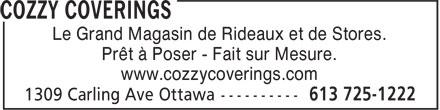 Cozzy Coverings (613-725-1222) - Annonce illustrée======= - Le Grand Magasin de Rideaux et de Stores. Prêt à Poser - Fait sur Mesure. www.cozzycoverings.com Le Grand Magasin de Rideaux et de Stores. Prêt à Poser - Fait sur Mesure. www.cozzycoverings.com Le Grand Magasin de Rideaux et de Stores. Prêt à Poser - Fait sur Mesure. www.cozzycoverings.com