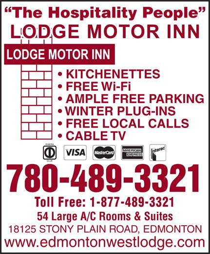 Lodge Motor Inn (780-489-3321) - Annonce illustrée======= - AMPLE FREE PARKING WINTER PLUG-INS FREE LOCAL CALLS CABLE TV 780-489-3321 Toll Free: 1-877-489-3321 The Hospitality People KITCHENETTES FREE Wi-Fi 54 Large A/C Rooms & Suites 18125 STONY PLAIN ROAD, EDMONTON www.edmontonwestlodge.com AMPLE FREE PARKING WINTER PLUG-INS FREE LOCAL CALLS CABLE TV 780-489-3321 Toll Free: 1-877-489-3321 The Hospitality People KITCHENETTES FREE Wi-Fi 54 Large A/C Rooms & Suites 18125 STONY PLAIN ROAD, EDMONTON www.edmontonwestlodge.com