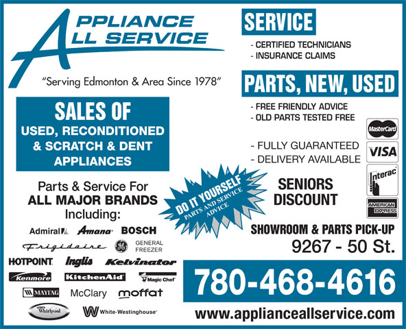 Appliance All Service (780-468-4616) - Annonce illustrée======= - SERVICE LL SERVICE PPLIANCE - CERTIFIED TECHNICIANS - INSURANCE CLAIMS Serving Edmonton & Area Since 1978 PARTS, NEW, USED - FREE FRIENDLY ADVICE SALES OF - OLD PARTS TESTED FREE USED, RECONDITIONED - FULLY GUARANTEED & SCRATCH & DENT - DELIVERY AVAILABLE APPLIANCES SENIORS Parts & Service For ALL MAJOR BRANDS DISCOUNT Including: SHOWROOM & PARTS PICK-UP 9267 - 50 St. 780-468-4616 www.applianceallservice.com