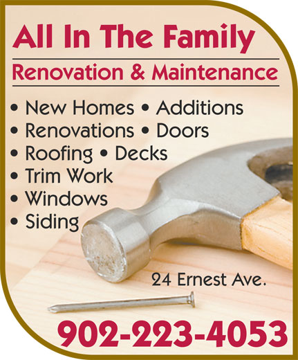 All In The Family Renovation & Maintenance (902-223-4053) - Annonce illustrée======= - Renovation & Maintenance New Homes   Additions All In The Family Renovations   Doors Trim Work Roofing   Decks Windows Siding 902-223-4053 24 Ernest Ave.