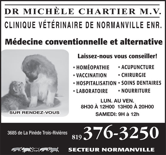 Clinique Vétérinaire de Normanville enr (819-376-3250) - Display Ad - DR MICHÈLE CHARTIER M.V. Médecine conventionnelle et alternative Laissez-nous vous conseiller! ACUPUNCTURE HOMÉOPATHIE CHIRURGIE VACCINATION SOINS DENTAIRES HOSPITALISATION NOURRITURE LABORATOIRE LUN. AU VEN. 8H30 À 12H00  13H00 À 20H00 SAMEDI: 9H à 12h 3685 de La Pinède Trois-Rivières 819 SECTEUR NORMANVILLE