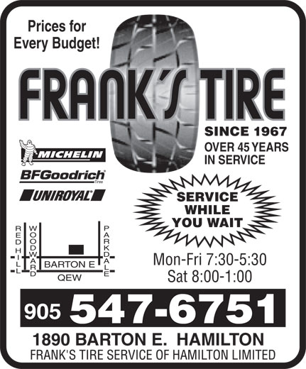Frank's Tire Service Of Hamilton Limited (905-547-6751) - Display Ad - Prices for Every Budget! SINCE 1967 OVER 45 YEARS IN SERVICE SERVICE WHILE YOU WAIT RED HILL Mon-Fri 7:30-5:30 BARTON E QEW Sat 8:00-1:00 1890 BARTON E.  HAMILTON