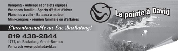 La Pointe A David (819-438-2844) - Annonce illustrée======= - Camping - Auberge et chalets équipés Vacances famille - Sports d été et d hiver Planches à voile - Bateaux à moteur Mini-congrès - réunion familiale ou d affaires L incontournable au Lac Baskatong! 819 438-2844 1777, ch. Baskatong, Grand-Remous Venez voir www.pointedavid.ca