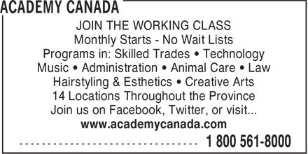 Academy Canada (1-800-561-8000) - Annonce illustrée======= - JOIN THE WORKING CLASS Monthly Starts - No Wait Lists Programs in: Skilled Trades • Technology Music • Administration • Animal Care • Law Hairstyling & Esthetics • Creative Arts 14 Locations Throughout the Province Join us on Facebook, Twitter, or visit... www.academycanada.com