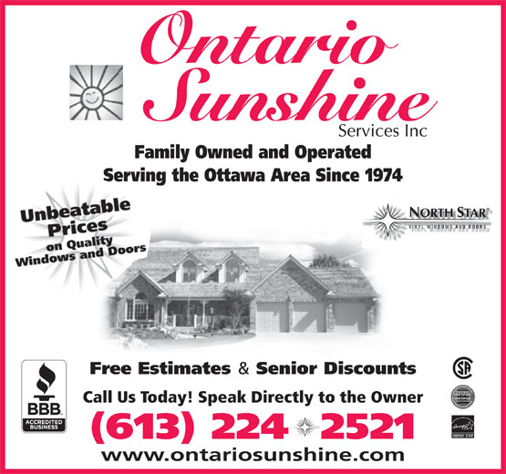 Ontario Sunshine Services Inc (613-224-2521) - Annonce illustrée======= - Ontario Family Owned and Operated Serving the Ottawa Area Since 1974 ORTH TAR Free Estimates & Senior Discounts Call Us Today! Speak Directly to the Owner ENERGY STAR (613) 224  2521 www.ontariosunshine.com Ontario Family Owned and Operated Serving the Ottawa Area Since 1974 ORTH TAR Free Estimates & Senior Discounts Call Us Today! Speak Directly to the Owner ENERGY STAR www.ontariosunshine.com (613) 224  2521