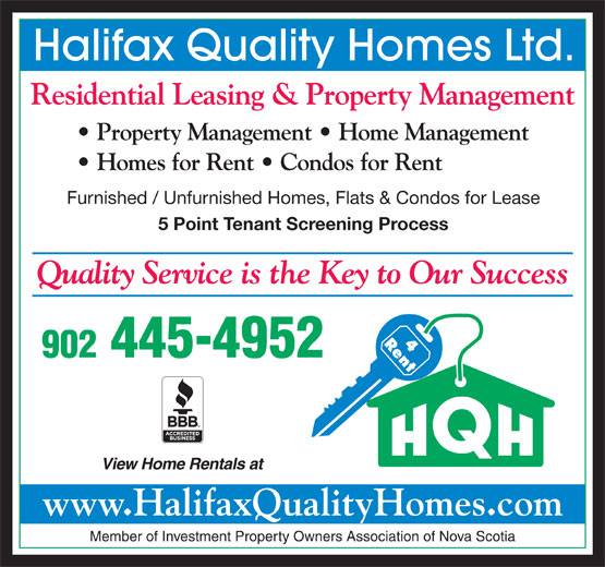 Halifax Quality Homes Ltd (902-445-4952) - Display Ad - 902 445-4952 View Home Rentals at www.HalifaxQualityHomes.com Member of Investment Property Owners Association of Nova Scotia Halifax Quality Homes Ltd. Residential Leasing & Property Management Property Management   Home Management Homes for Rent   Condos for Rent Furnished / Unfurnished Homes, Flats & Condos for Lease 5 Point Tenant Screening Process Quality Service is the Key to Our Success