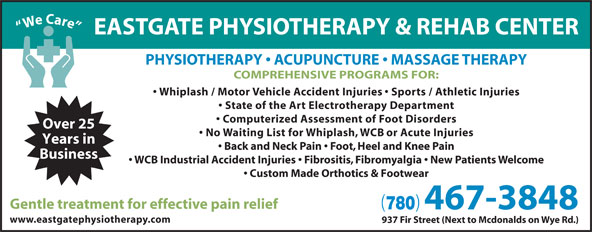 Eastgate Physical Therapy (1985) Ltd (780-467-3848) - Display Ad - We Care PH EASTGATE PHYSIOTHERAPY & REHAB CENTER YSIOTHERAPY   ACUPUNCTURE   MASSAGE THERAPY COMPREHENSIVE PROGRAMS FOR: Whiplash / Motor Vehicle Accident Injuries   Sports / Athletic Injuries State of the Art Electrotherapy Department Computerized Assessment of Foot Disorders Over 25 No Waiting List for Whiplash, WCB or Acute Injuries Years in Back and Neck Pain   Foot, Heel and Knee Pain Business WCB Industrial Accident Injuries   Fibrositis, Fibromyalgia   New Patients Welcome Custom Made Orthotics & Footwear Gentle treatment for effective pain relief 780 467-3848 www.eastgatephysiotherapy.com 937 Fir Street (Next to Mcdonalds on Wye Rd.)
