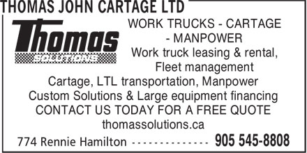 Thomas John Cartage Ltd (905-545-8808) - Annonce illustrée======= - WORK TRUCKS - CARTAGE - MANPOWER Work truck leasing & rental, Fleet management Cartage, LTL transportation, Manpower Custom Solutions & Large equipment financing CONTACT US TODAY FOR A FREE QUOTE thomassolutions.ca WORK TRUCKS - CARTAGE - MANPOWER Work truck leasing & rental, Fleet management Cartage, LTL transportation, Manpower Custom Solutions & Large equipment financing CONTACT US TODAY FOR A FREE QUOTE thomassolutions.ca