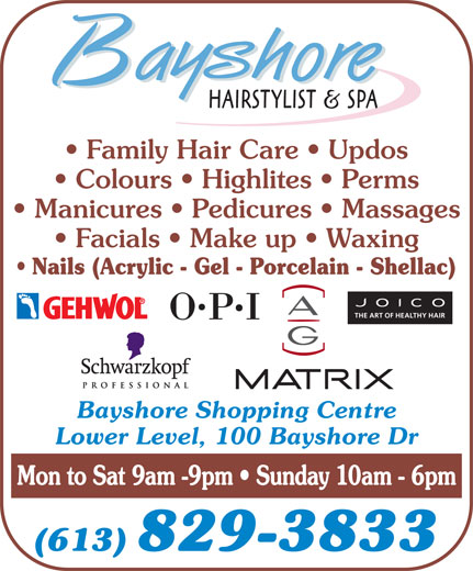 Bayshore Hairstylists and Spa (613-829-3833) - Annonce illustrée======= - Family Hair Care   Updos Colours   Highlites   Perms Manicures   Pedicures   Massages Facials   Make up   Waxing Nails (Acrylic - Gel - Porcelain - Shellac) THE ART OF HEALTHY HAIR Bayshore Shopping Centre Lower Level, 100 Bayshore Dr Mon to Sat 9am -9pm   Sunday 10am - 6pm (613) 829-3833