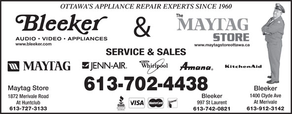 Bleeker Audio Video Appliances (613-225-0047) - Annonce illustrée======= - www.bleeker.com www.maytagstoreottawa.ca SERVICE & SALES Maytag Store 613-702-4438 Bleeker 1400 Clyde Ave Bleeker 1872 Merivale Road At Merivale 997 St Laurent At Huntclub 613-727-3133 613-912-3142 613-742-0821 OTTAWA S APPLIANCE REPAIR EXPERTS SINCE 1960 The &