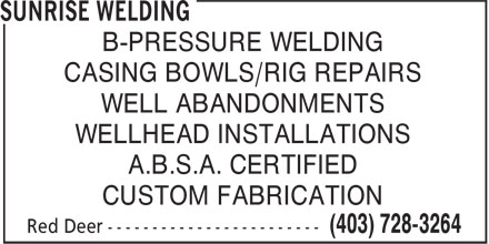 Sunrise Welding (403-728-3264) - Annonce illustrée======= - B-PRESSURE WELDING CASING BOWLS/RIG REPAIRS WELL ABANDONMENTS WELLHEAD INSTALLATIONS A.B.S.A. CERTIFIED CUSTOM FABRICATION