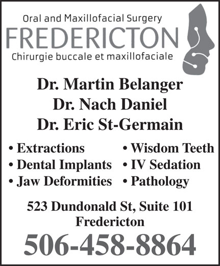 Fredericton Oral Surgery (506-458-8864) - Annonce illustrée======= - Dr. Nach Daniel Dr. Eric St-Germain Wisdom Teeth  Extractions IV Sedation  Dental Implants Dr. Martin Belanger Pathology  Jaw Deformities 523 Dundonald St, Suite 101 Fredericton 506-458-8864