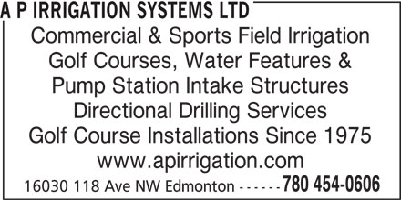 A P Irrigation Systems Ltd (780-454-0606) - Display Ad - A P IRRIGATION SYSTEMS LTD Commercial & Sports Field Irrigation Golf Courses, Water Features & Pump Station Intake Structures Directional Drilling Services Golf Course Installations Since 1975 www.apirrigation.com 780 454-0606 16030 118 Ave NW Edmonton ------ A P IRRIGATION SYSTEMS LTD Commercial & Sports Field Irrigation Golf Courses, Water Features & Pump Station Intake Structures Directional Drilling Services Golf Course Installations Since 1975 www.apirrigation.com 780 454-0606 16030 118 Ave NW Edmonton ------