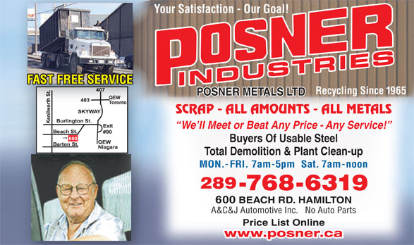 Posner Metals Ltd (905-544-1881) - Display Ad - Your Satisfaction - Our Goal!Yo FAST FREE SERVICE INDUSTRIES Recycling Since 1965 POSNER METALS LTD SCRAP - ALL AMOUNTS - ALL METALS We ll Meet or Beat Any Price - Any Service! Buyers Of Usable Steel Total Demolition & Plant Clean-up MON.-FRI. 7am-5pm  Sat. 7am-noon 289 -768-6319 600 BEACH RD. HAMILTON A&C&J Automotive Inc.   No Auto Parts Price List Online www.posner.ca