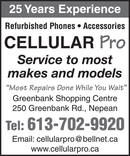 Cellular Pro (613-596-1000) - Display Ad - 25 Years Experience Refurbished Phones   Accessories CELLULAR Pro Service to most makes and models Most Repairs Done While You Wait Greenbank Shopping Centre 250 Greenbank Rd., Nepean Tel: 613-702-9920 www.cellularpro.ca