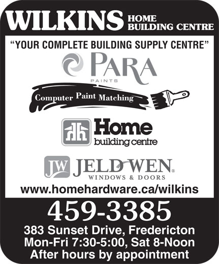 Home Building Centre (506-459-3385) - Annonce illustrée======= - HOME BUILDING CENTRE YOUR COMPLETE BUILDING SUPPLY CENTRE www.homehardware.ca/wilkins 459-3385 383 Sunset Drive, Fredericton Mon-Fri 7:30-5:00, Sat 8-Noon After hours by appointment