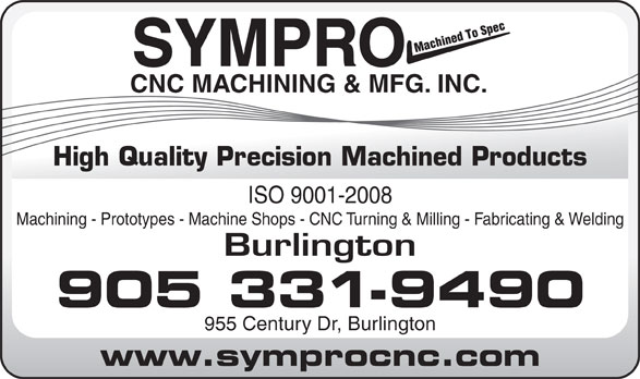 Sympro Cnc Machining & Mfg Inc (905-331-9490) - Annonce illustrée======= - SYMPRO CNC MACHINING & MFG. INC. ISO 9001-2008 Machining - Prototypes - Machine Shops - CNC Turning & Milling - Fabricating & Welding Burlington 905 331-9490 955 Century Dr, Burlington www.symprocnc.com High Quality Precision Machined Products SYMPRO CNC MACHINING & MFG. INC. ISO 9001-2008 Machining - Prototypes - Machine Shops - CNC Turning & Milling - Fabricating & Welding Burlington 905 331-9490 955 Century Dr, Burlington www.symprocnc.com High Quality Precision Machined Products
