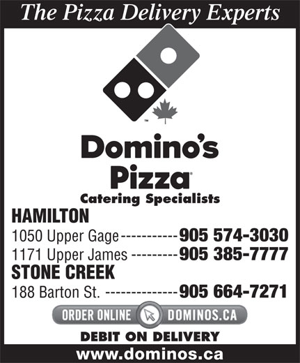 Domino's Pizza (905-574-3030) - Annonce illustrée======= - Catering Specialists HAMILTON 1050 Upper Gage----------- 905 574-3030 1171 Upper James--------- 905 385-7777 The Pizza Delivery Experts STONE CREEK 188 Barton St.-------------- 905 664-7271 DEBIT ON DELIVERY www.dominos.ca 905 574-3030 1171 Upper James--------- 905 385-7777 STONE CREEK 188 Barton St.-------------- 905 664-7271 DEBIT ON DELIVERY www.dominos.ca 1050 Upper Gage----------- The Pizza Delivery Experts Catering Specialists HAMILTON