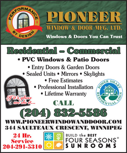 Pioneer Window & Door Mfg Ltd (204-832-5586) - Annonce illustrée======= - Windows & Doors You Can Trust Residential - Commercial PVC Windows & Patio Doors Entry Doors & Garden Doors Sealed Units   Mirrors   Skylights Free Estimates Professional Installation Lifetime Warranty If it s glass we do it... CALL (204) 832-5586 WWW.PIONEERWINDOWANDDOOR.COM 344 SAULTEAUX CRESCENT, WINNIPEG BUILDthe BEST 24 Hr. FOURSEASONS Service SUNROOMS 204-291-5310 WWW.PIONEERWINDOWANDDOOR.COM 344 SAULTEAUX CRESCENT, WINNIPEG BUILDthe BEST 24 Hr. FOURSEASONS Service SUNROOMS 204-291-5310 Windows & Doors You Can Trust Residential - Commercial PVC Windows & Patio Doors Entry Doors & Garden Doors Sealed Units   Mirrors   Skylights Free Estimates Professional Installation Lifetime Warranty If it s glass we do it... CALL (204) 832-5586