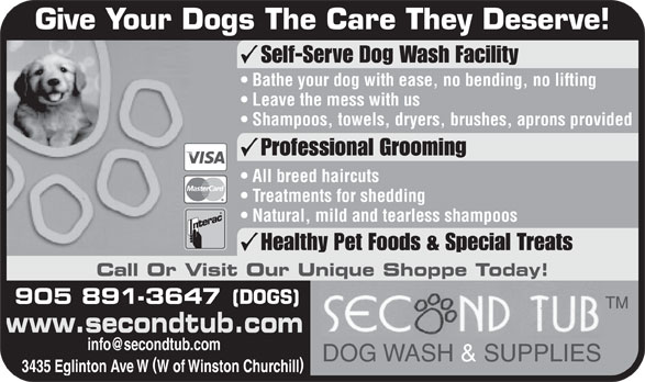 Second Tub (905-891-3647) - Annonce illustrée======= - Bathe your dog with ease, no bending, no lifting Leave the mess with us Shampoos, towels, dryers, brushes, aprons provided Professional Grooming All breed haircuts Treatments for shedding Give Your Dogs The Care They Deserve! Natural, mild and tearless shampoos Healthy Pet Foods & Special Treats Self-Serve Dog Wash Facility Call Or Visit Our Unique Shoppe Today! 905 891-3647 www.secondtub.com DOG WASH & SUPPLIES 3435 Eglinton Ave W W of Winston Churchill (DOGS)
