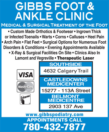Gibbs Foot & Ankle Clinics (780-432-7877) - Display Ad - Custom Made Orthotics & Footwear   Ingrown Thick or Infected Toenails   Warts   Corns   Calluses   Heel Pain Arch Pain   Flat Feet   Surgical Options for Numerous Foot Disorders & Conditions   Evening Appointments Available X-Ray & Surgical Facilities On Site   Clinics Also In Lamont and Vegreville Therapeutic Laser SOUTHSIDE CASTLEDOWNS MEDICENTER 15277 - 113A Street BELMONT MEDICENTRE 2903 137 Ave www.gibbspodiatry.com 780-432-7877 Custom Made Orthotics & Footwear   Ingrown Thick or Infected Toenails   Warts   Corns   Calluses   Heel Pain Arch Pain   Flat Feet   Surgical Options for Numerous Foot Disorders & Conditions   Evening Appointments Available X-Ray & Surgical Facilities On Site   Clinics Also In Lamont and Vegreville Therapeutic Laser SOUTHSIDE CASTLEDOWNS MEDICENTER 15277 - 113A Street BELMONT MEDICENTRE 2903 137 Ave www.gibbspodiatry.com 780-432-7877
