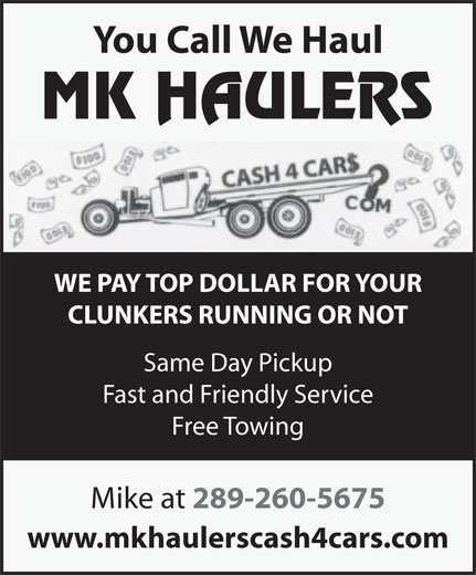 MK Haulers Cash for Cars (289-260-5675) - Annonce illustrée======= - You Call We Haul WE PAY TOP DOLLAR FOR YOUR CLUNKERS RUNNING OR NOT Same Day Pickup Fast and Friendly Service Free Towing Mike at 289-260-5675 www.mkhaulerscash4cars.com www.mkhaulerscash4cars.com You Call We Haul WE PAY TOP DOLLAR FOR YOUR CLUNKERS RUNNING OR NOT Same Day Pickup Fast and Friendly Service Free Towing Mike at 289-260-5675