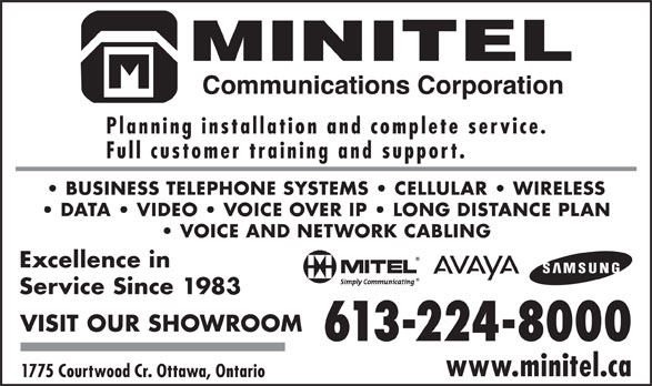 Minitel Communications Corporation (613-224-8000) - Display Ad - Planning installation and complete service. Full customer training and support. BUSINESS TELEPHONE SYSTEMS   CELLULAR   WIRELESS DATA   VIDEO   VOICE OVER IP   LONG DISTANCE PLAN VOICE AND NETWORK CABLING Excellence in Service Since 1983 VISIT OUR SHOWROOM 613-224-8000 www.minitel.ca 1775 Courtwood Cr. Ottawa, Ontario
