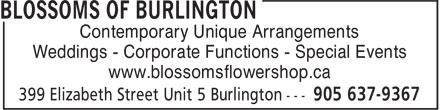 Blossoms Of Burlington (905-637-9367) - Display Ad - Contemporary Unique Arrangements Weddings - Corporate Functions - Special Events www.blossomsflowershop.ca Contemporary Unique Arrangements Weddings - Corporate Functions - Special Events www.blossomsflowershop.ca